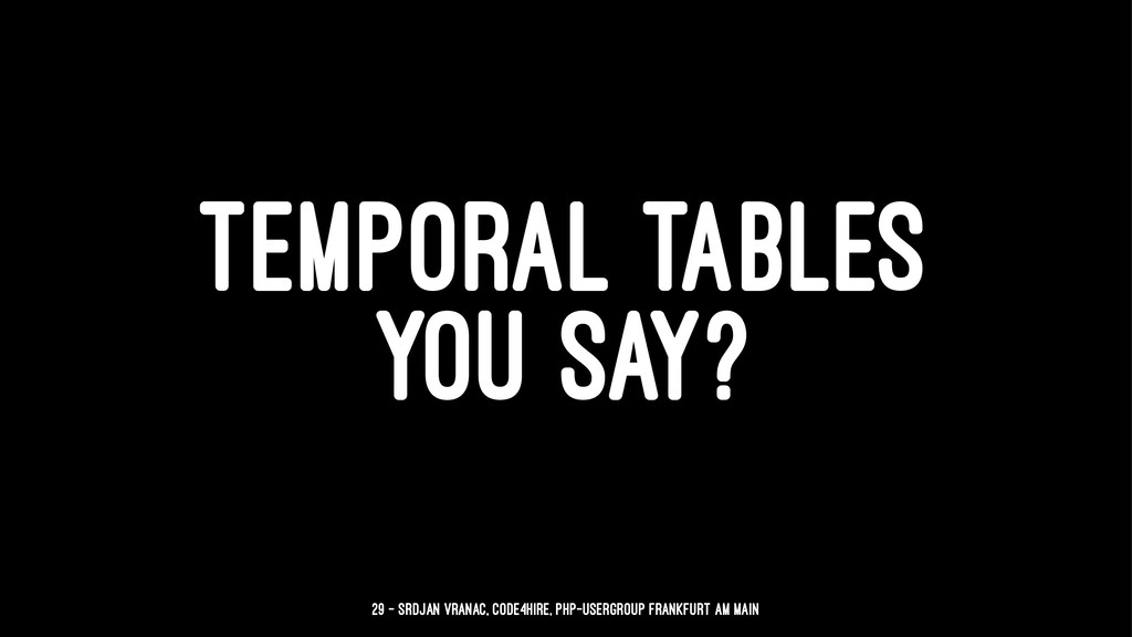 TEMPORAL TABLES YOU SAY? 29 — Srdjan Vranac, Co...