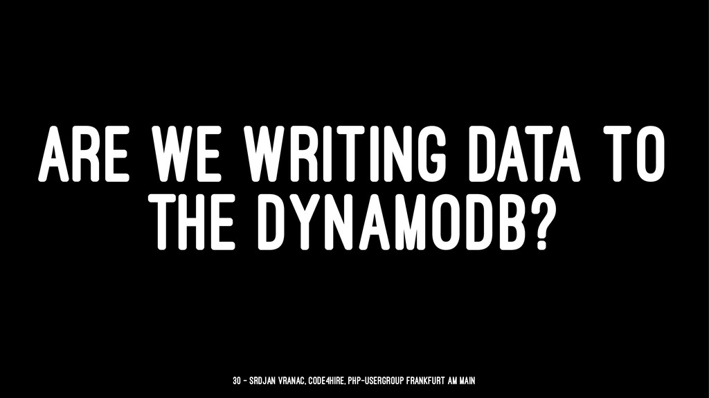 ARE WE WRITING DATA TO THE DYNAMODB? 30 — Srdja...