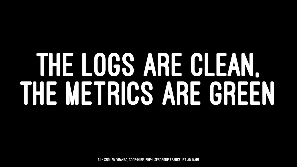 THE LOGS ARE CLEAN, THE METRICS ARE GREEN 31 — ...
