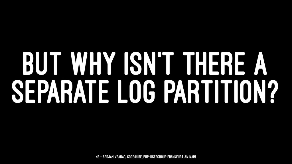 BUT WHY ISN'T THERE A SEPARATE LOG PARTITION? 4...