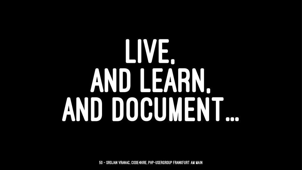 LIVE, AND LEARN, AND DOCUMENT... 50 — Srdjan Vr...