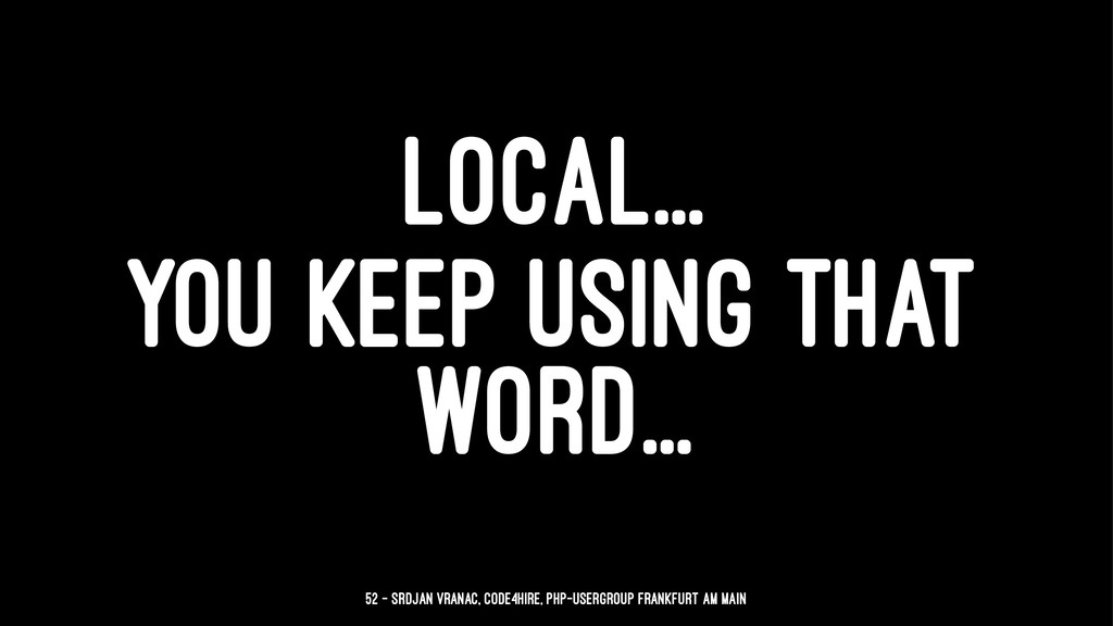 LOCAL... YOU KEEP USING THAT WORD... 52 — Srdja...