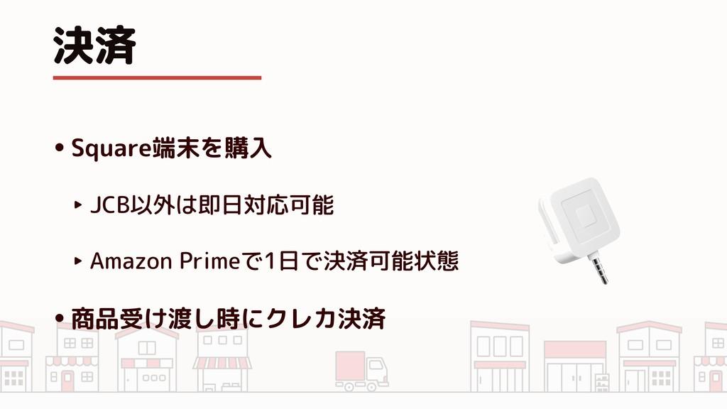 決済 •Square端末を購入 ‣ JCB以外は即日対応可能 ‣ Amazon Primeで1...