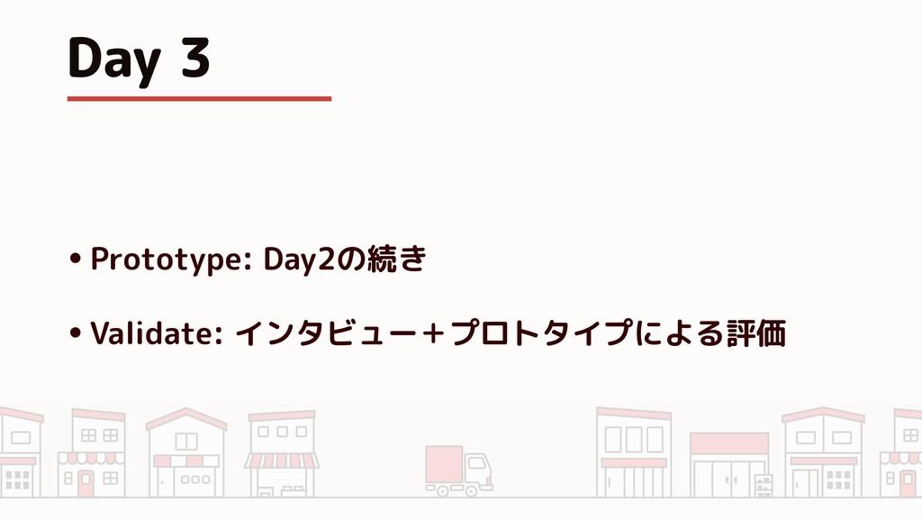 Day 3 •Prototype: Day2の続き •Validate: インタビュー+プロト...