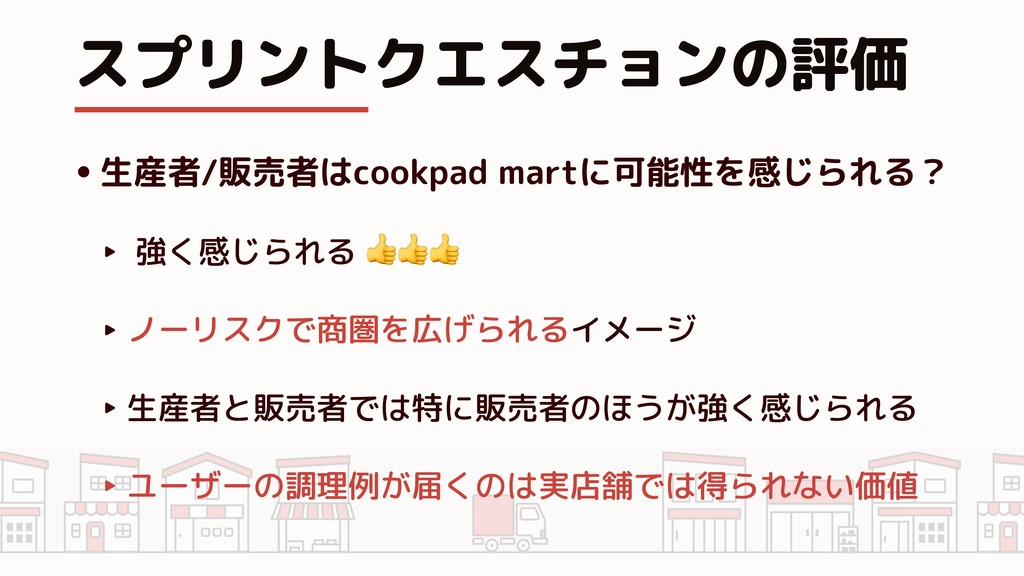 スプリントクエスチョンの評価 •生産者/販売者はcookpad martに可能性を感じられる?...