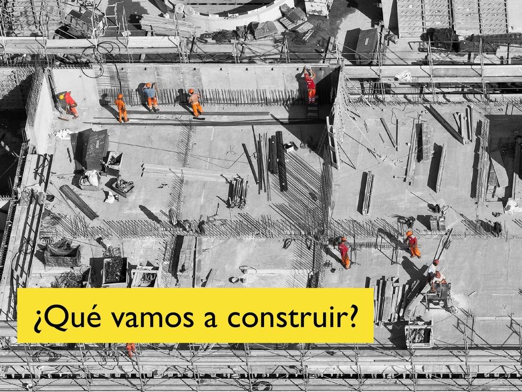 ¿Qué vamos a construir?