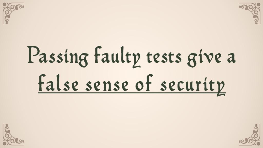 Passing faulty tests give a false sense of secu...