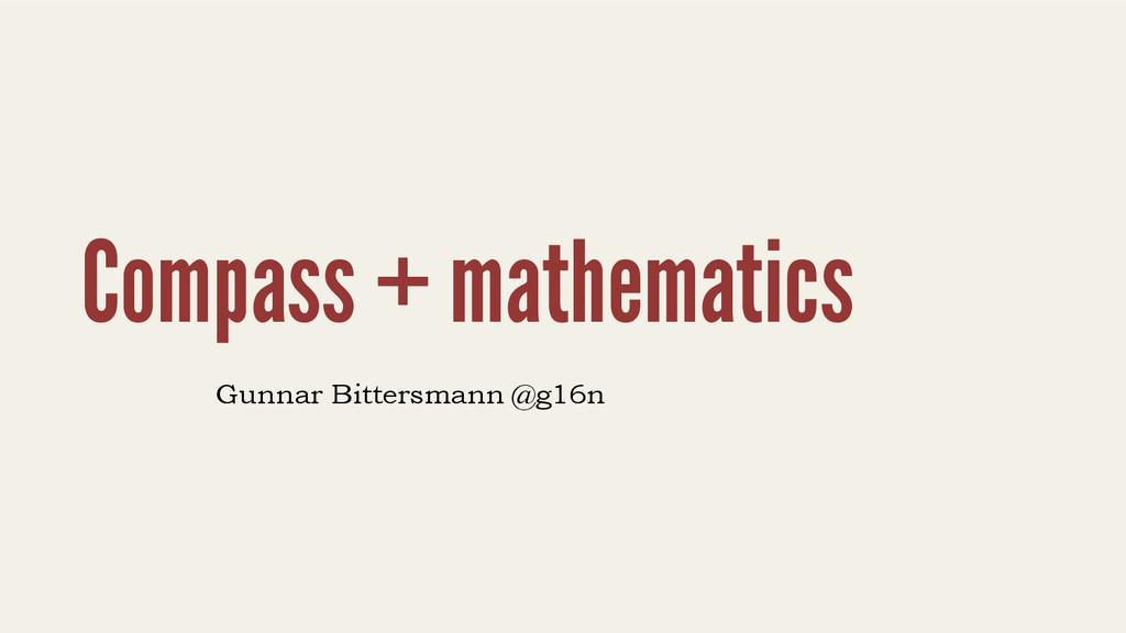 Compass + mathematics Gunnar Bittersmann @g16n
