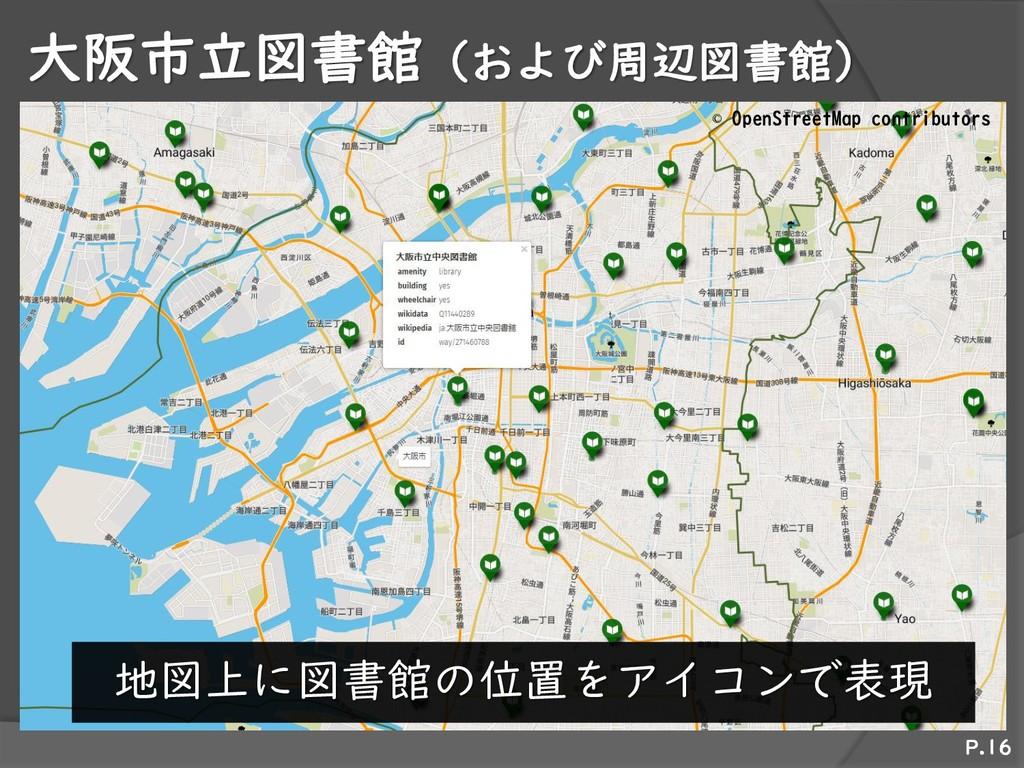 大阪市立図書館(および周辺図書館) P.16 地図上に図書館の位置をアイコンで表現 © Ope...