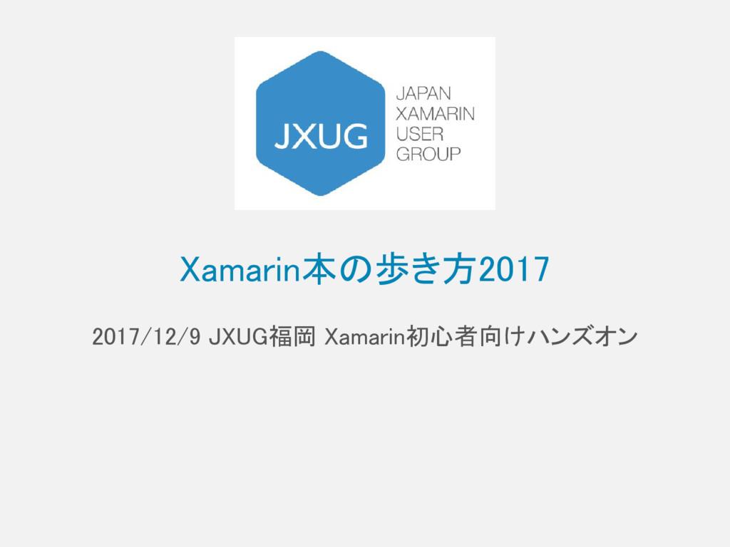 Xamarin本の歩き方2017 2017/12/9 JXUG福岡 Xamarin初心者向けハ...