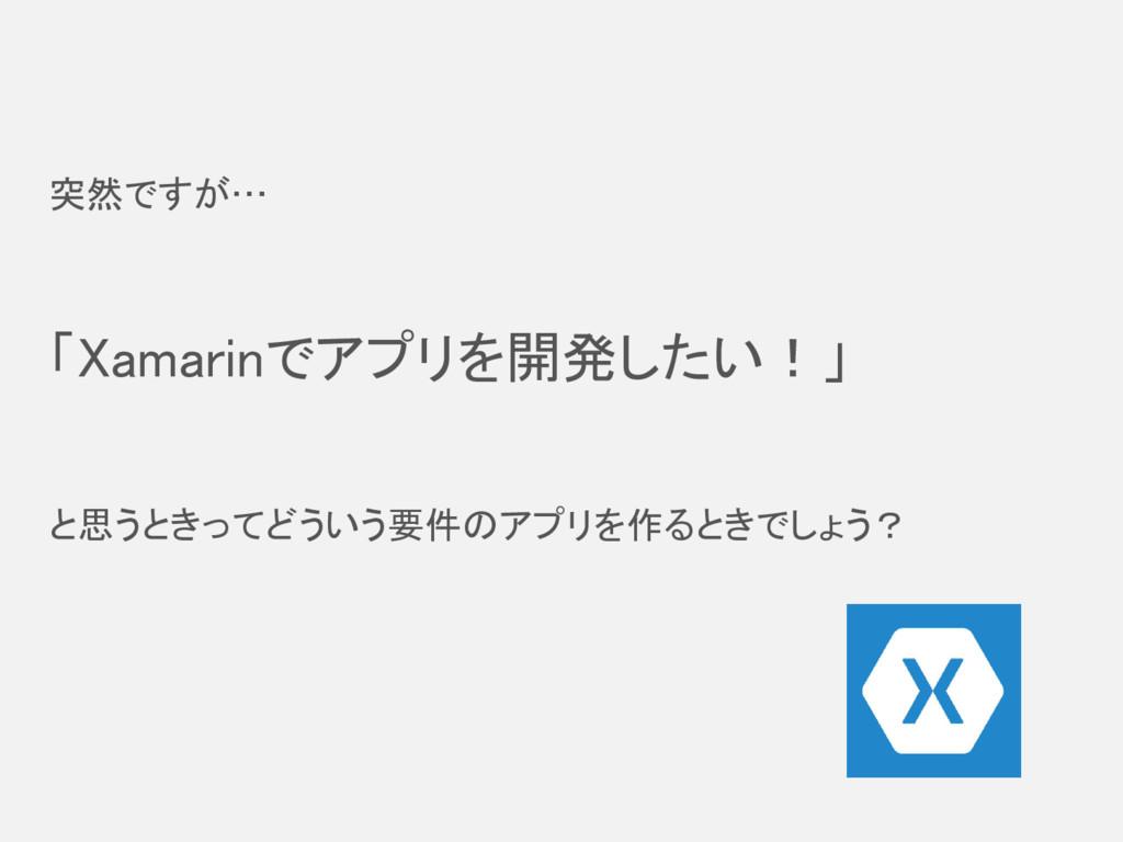 突然ですが… 「Xamarinでアプリを開発したい!」 と思うときってどういう要件のアプリを作...