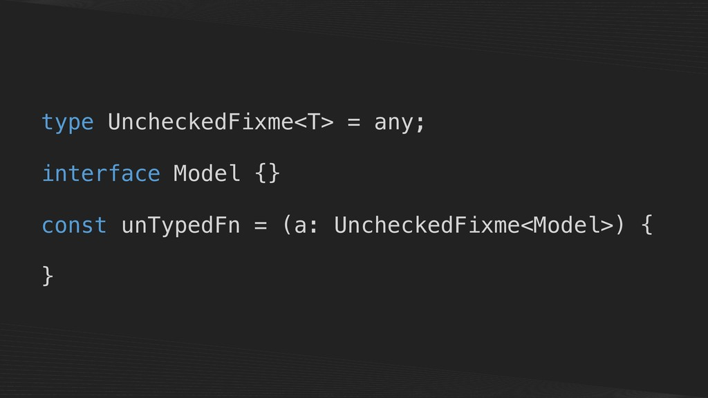 type UncheckedFixme<T> = any; interface Model {...