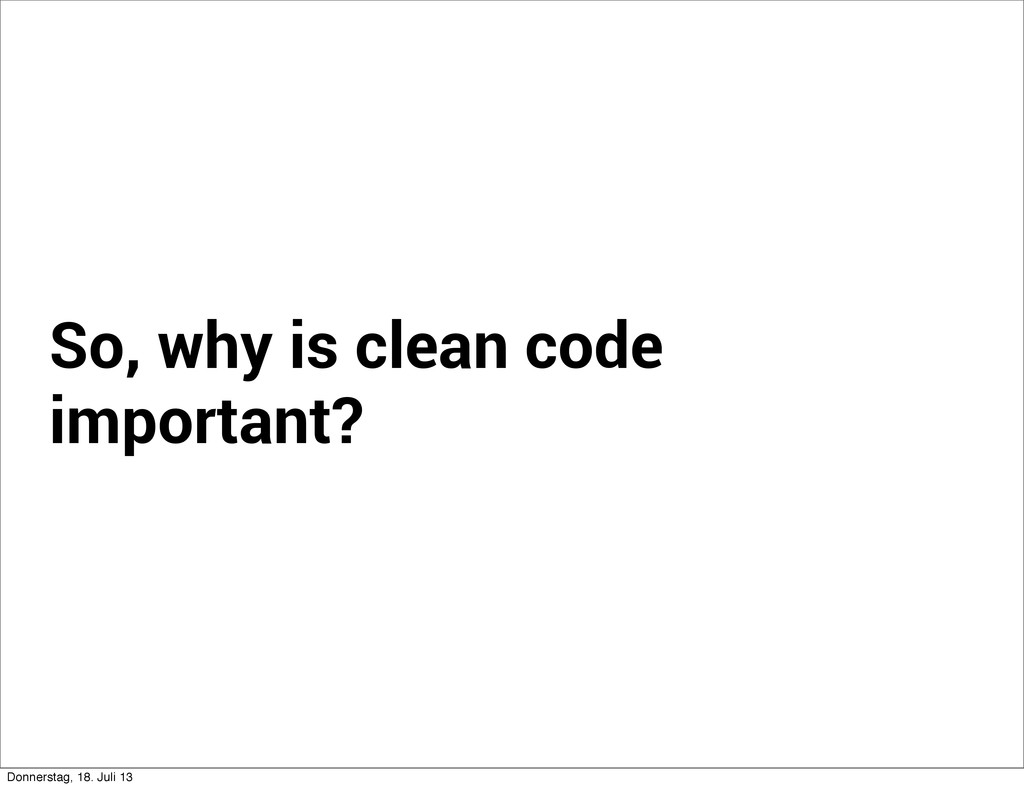 So, why is clean code important? Donnerstag, 18...