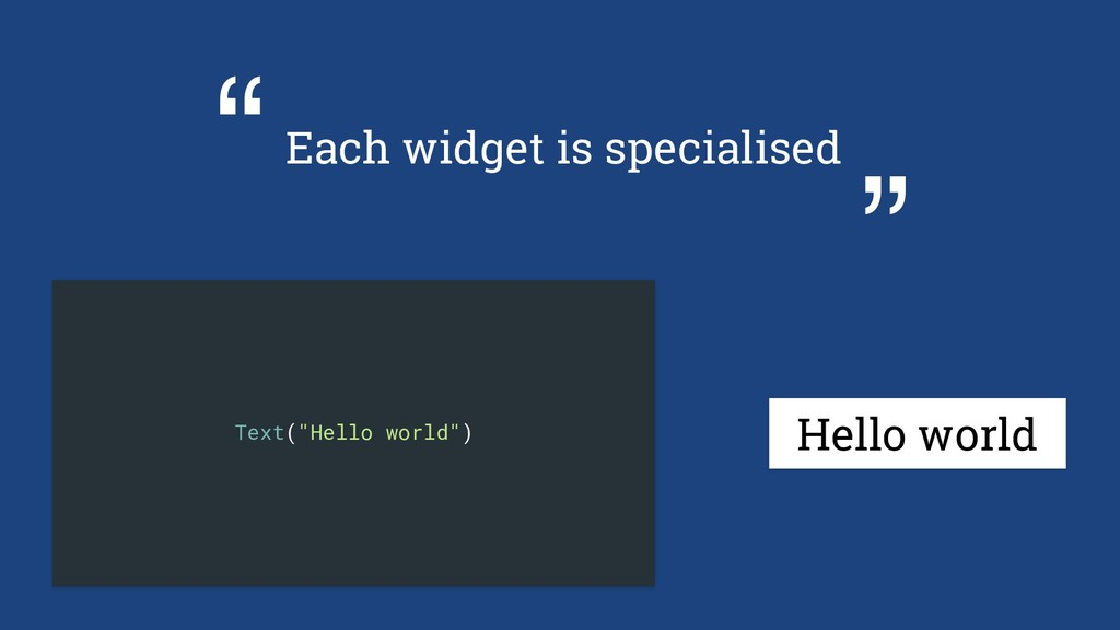 "Each widget is specialised "" "" Hello world Text..."