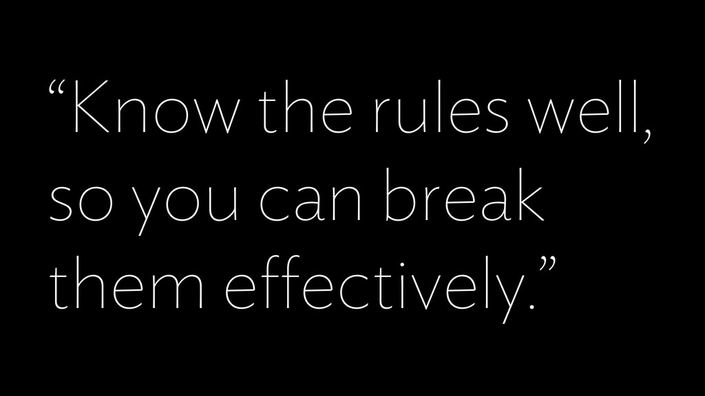 """""""Know the rules well, so you can break them effe..."""