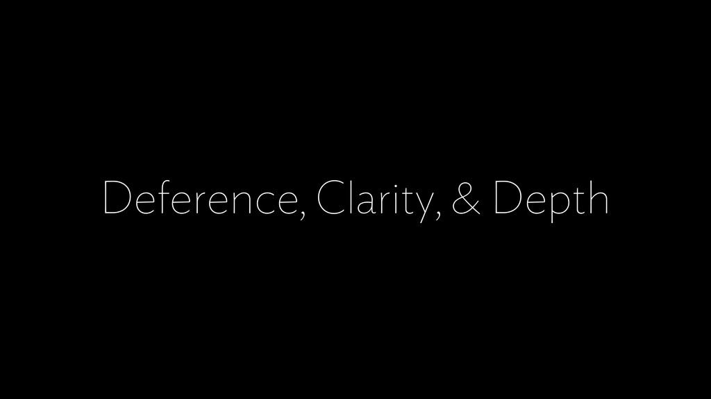 Deference, Clarity, & Depth