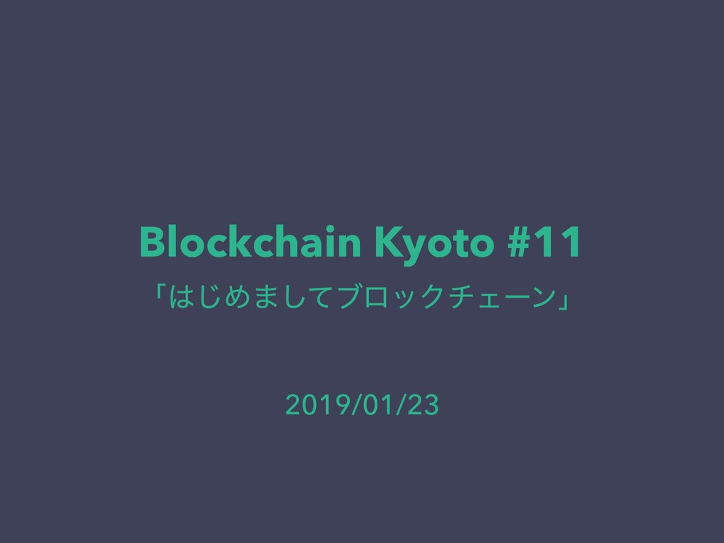 Blockchain Kyoto #11 ʮ͡Ί·ͯ͠ϒϩοΫνΣʔϯʯ 2019/01/23