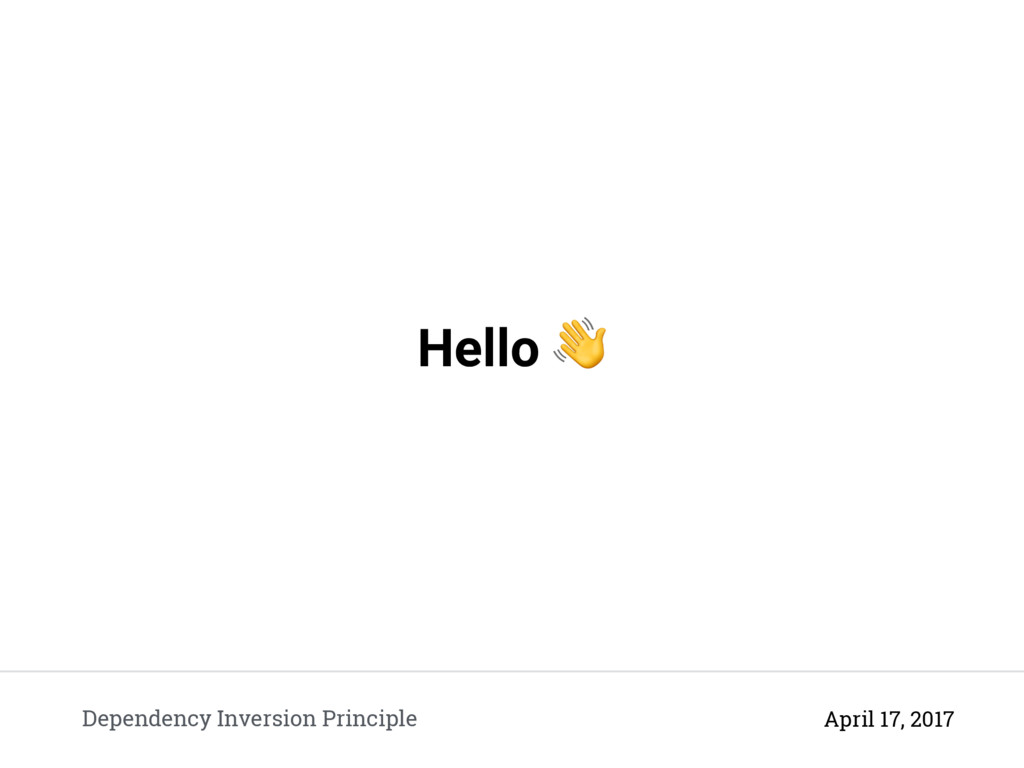 Hello  Dependency Inversion Principle April 17,...