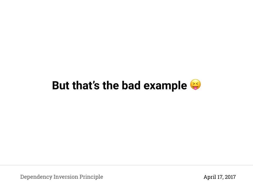 But that's the bad example  Dependency Inversio...
