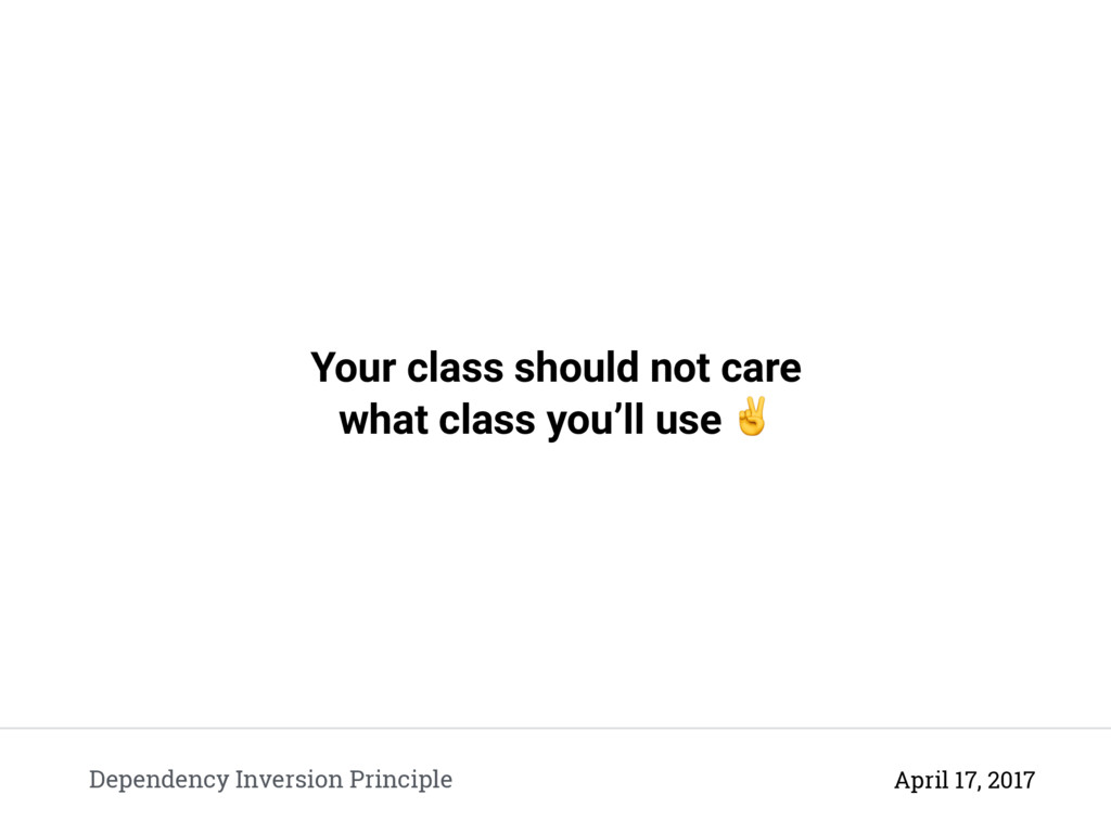 Your class should not care what class you'll us...