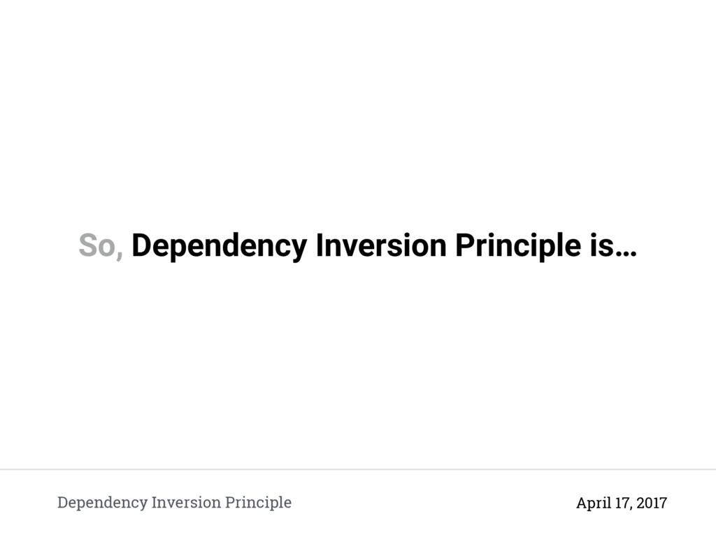 So, Dependency Inversion Principle is… Dependen...