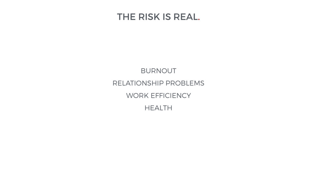 THE RISK IS REAL. BURNOUT RELATIONSHIP PROBLEMS...