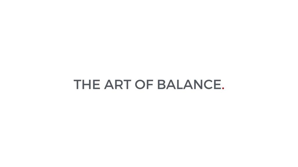 THE ART OF BALANCE.
