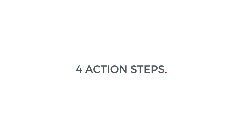4 ACTION STEPS.