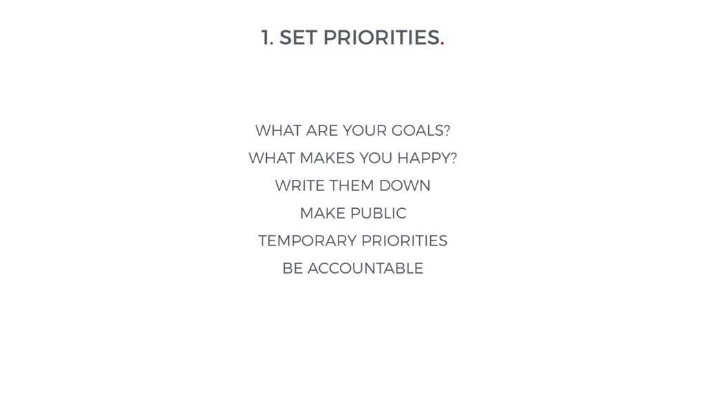 1. SET PRIORITIES. WHAT ARE YOUR GOALS? WHAT MA...