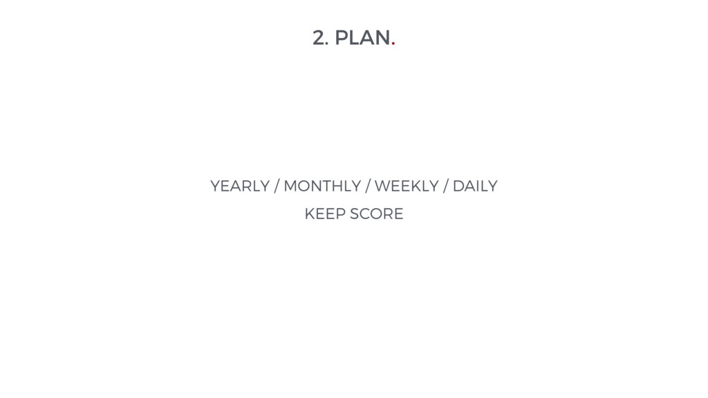 2. PLAN. YEARLY / MONTHLY / WEEKLY / DAILY KEEP...