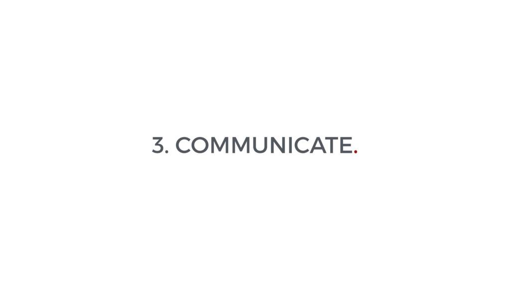 3. COMMUNICATE.
