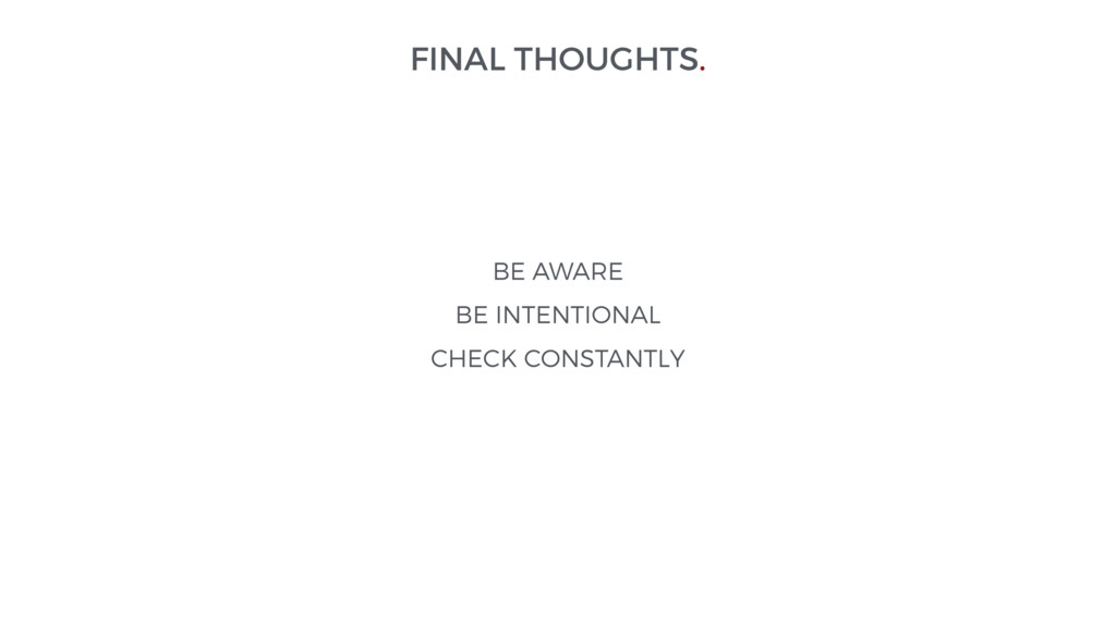FINAL THOUGHTS. BE AWARE BE INTENTIONAL CHECK C...