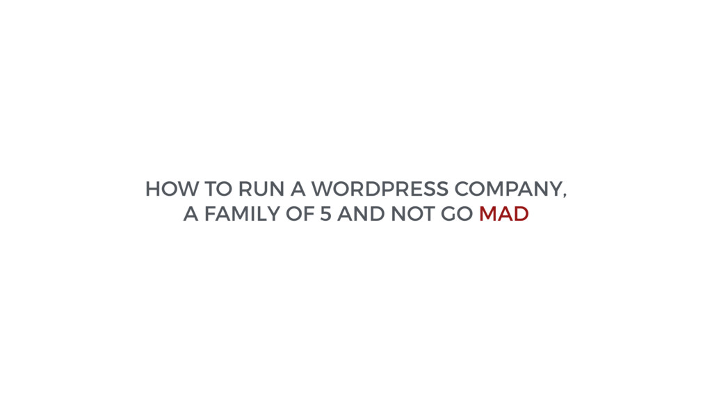 HOW TO RUN A WORDPRESS COMPANY, A FAMILY OF 5 A...
