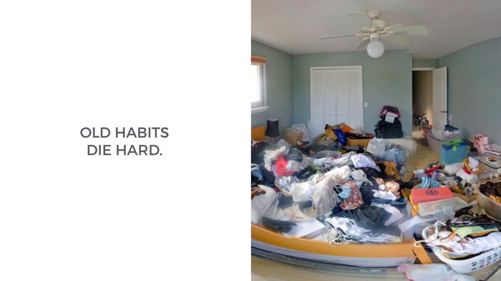 OLD HABITS DIE HARD.