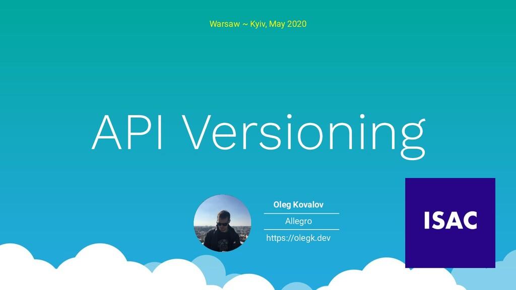 API Versioning Warsaw ~ Kyiv, May 2020 Oleg Kov...