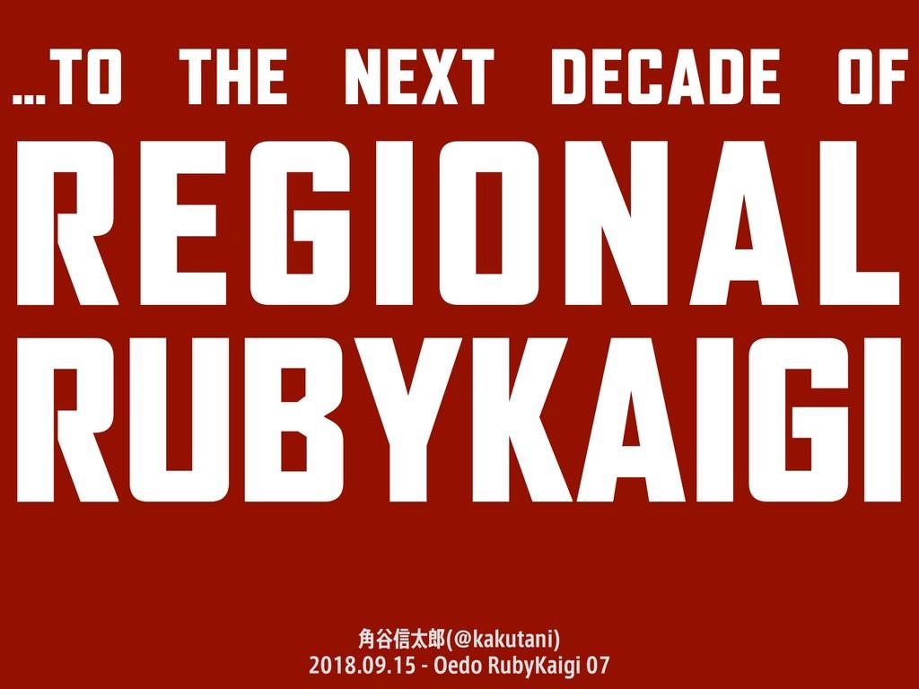 …TO THE NEXT DECADE OF REGIONAL RUBYKAIGI ֯୩৴ଠ...