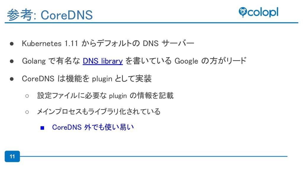 11 ● Kubernetes 1.11 からデフォルトの DNS サーバー ● Golan...