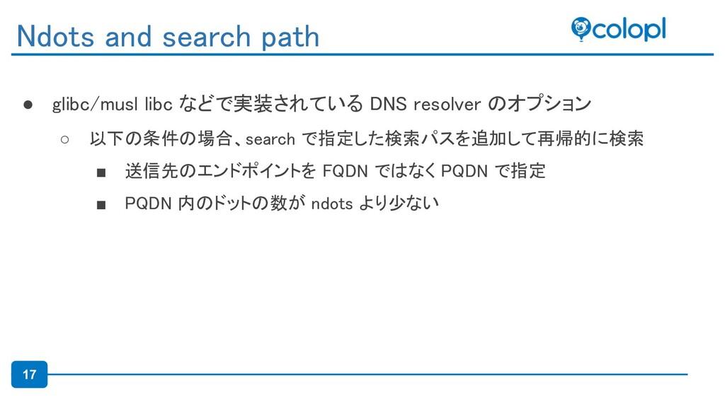 17 ● glibc/musl libc などで実装されている DNS resolver のオ...