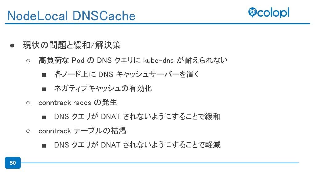 50 ● 現状の問題と緩和/解決策 ○ 高負荷な Pod の DNS クエリに kube-d...