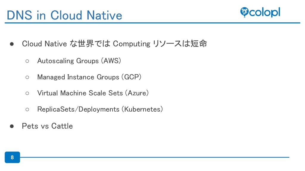 8 ● Cloud Native な世界では Computing リソースは短命 ○ Aut...