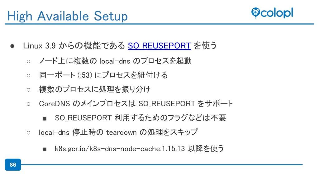 86 ● Linux 3.9 からの機能である SO_REUSEPORT を使う ○ ノード...