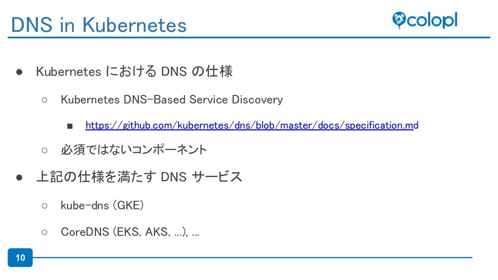 10 ● Kubernetes における DNS の仕様 ○ Kubernetes DNS-...