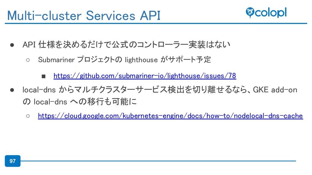 97 ● API 仕様を決めるだけで公式のコントローラー実装はない ○ Submariner...