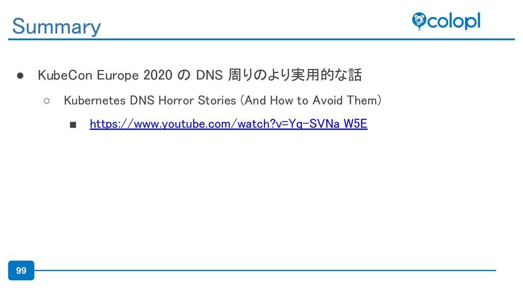99 ● KubeCon Europe 2020 の DNS 周りのより実用的な話 ○ Ku...