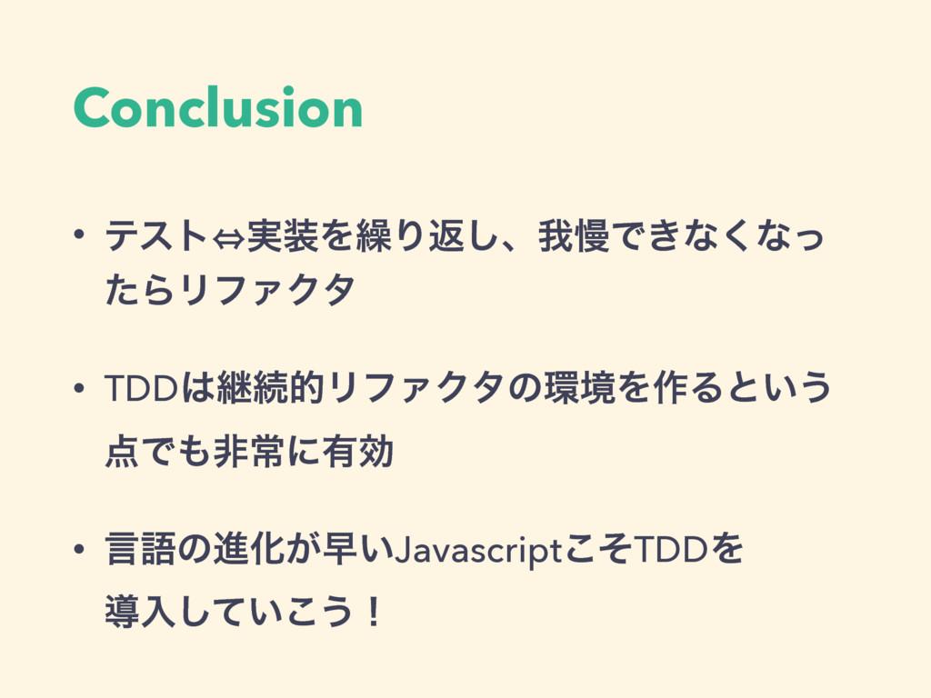 Conclusion • ςετ㱻࣮Λ܁Γฦ͠ɺզຫͰ͖ͳ͘ͳͬ ͨΒϦϑΝΫλ • TDD...