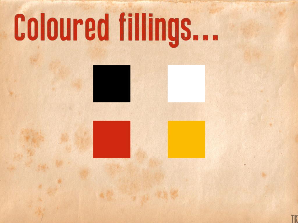Coloured fillings... TK