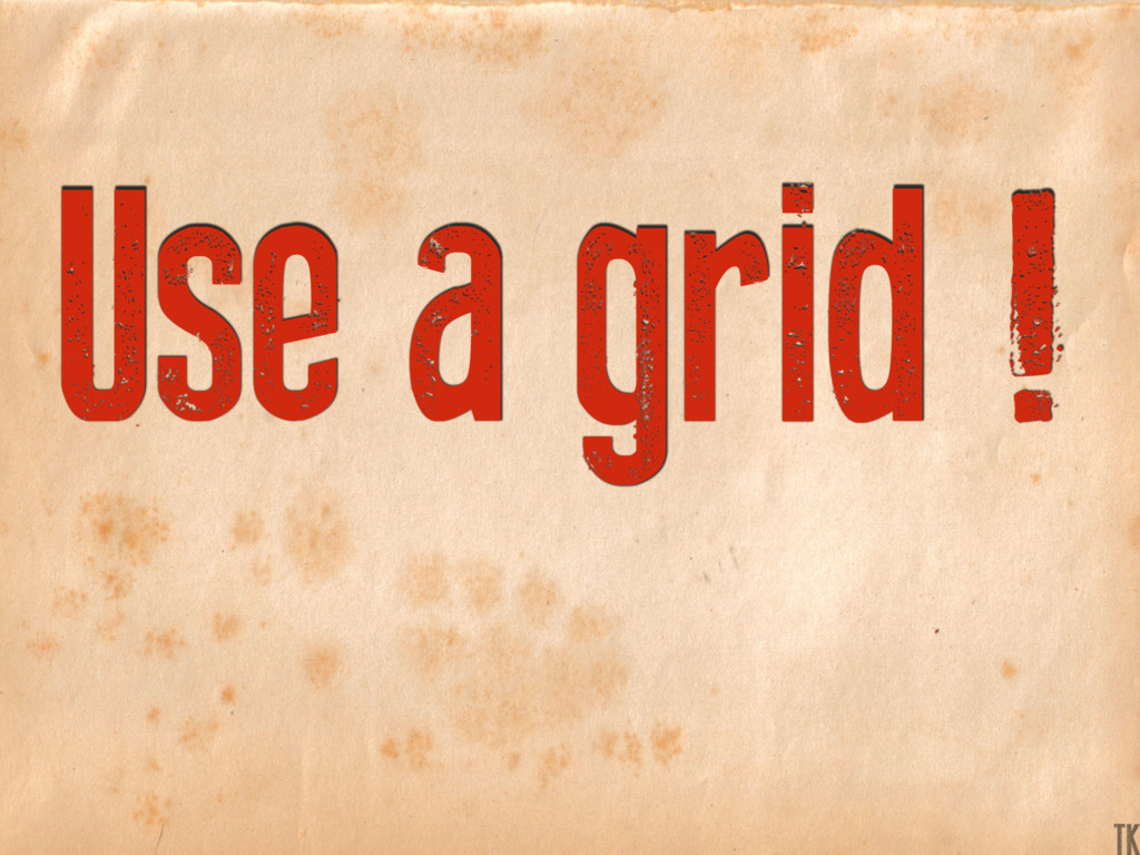 Use a grid ! K TK