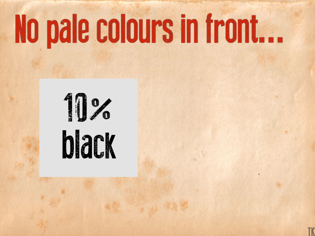 No pale colours in front... 10% black K TK