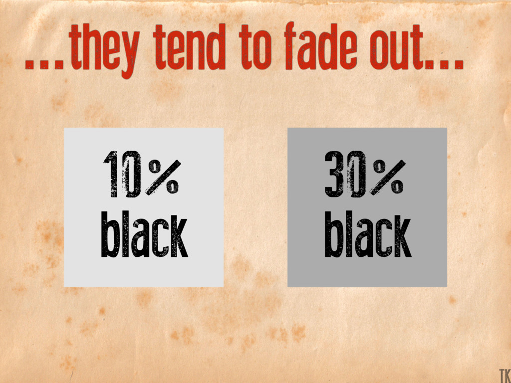 ...they tend to fade out... 30% black 10% black...