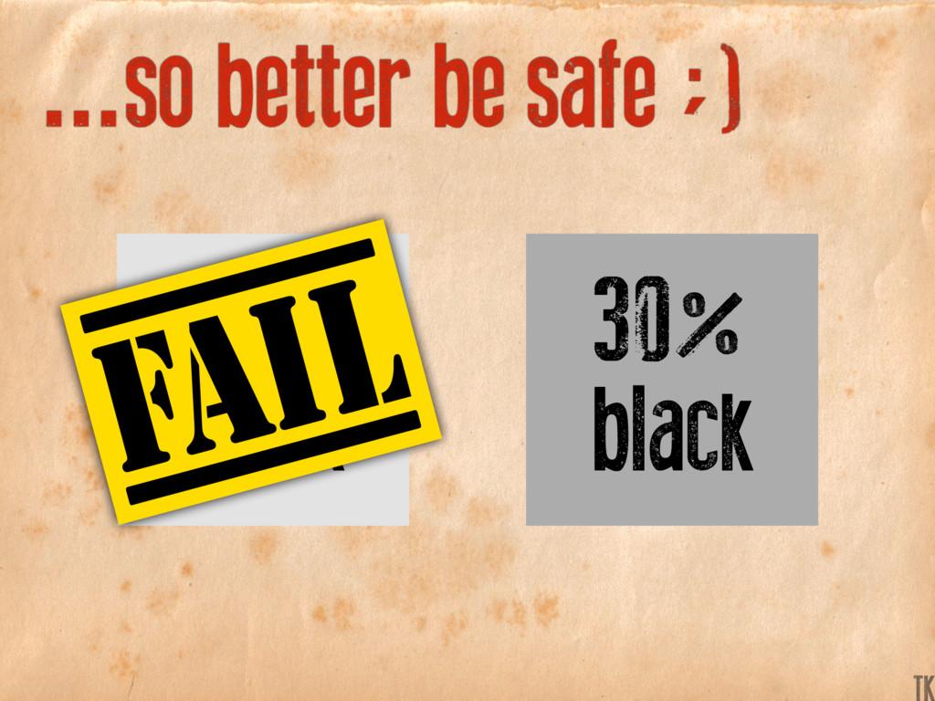 ...so better be safe ;) 30% black 10% black K TK